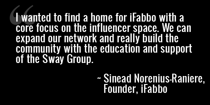 """I wanted to find a home for iFabbo with a core focus on the influencer space. We can expand our network and really build the community with the education and support of the Sway Group."" - Sinead Norenius-Raniere, Founder, iFabbo"