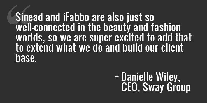 """Sinead and iFabbo are also just so well-connected in the beauty and fashion worlds, so we are super excited to add that to extend what we do and build our client base."" - Danielle Wiley, CEO, Sway Group"