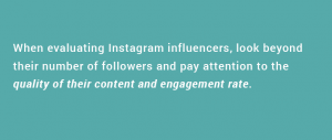 When evaluating Instagram influencers, look beyond their number of followers and pay attention to the quality of their content and engagement rate.